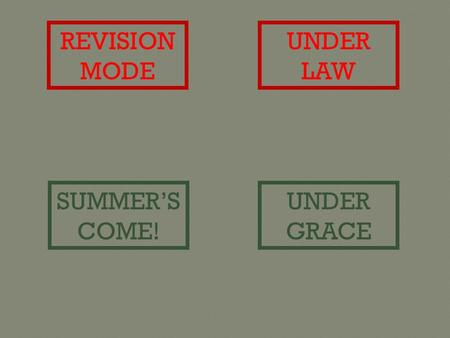 REVISION MODE UNDER LAW SUMMER'S COME! UNDER GRACE.