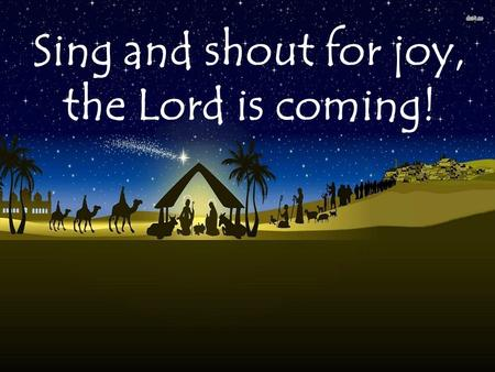 Sing and shout for joy, the Lord is coming!. Opening hymn – The Gift.