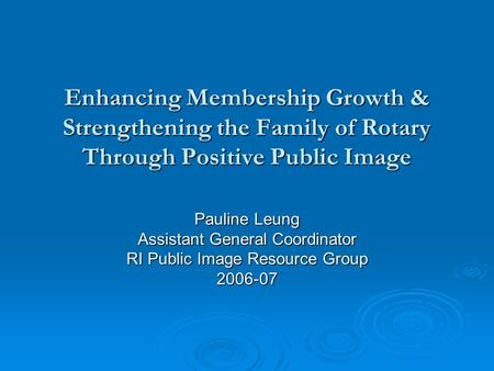 Enhancing Membership Growth & Strengthening the Family of Rotary Through Positive Public Image Pauline Leung Assistant General Coordinator RI Public Image.