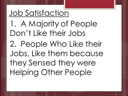 Job Satisfaction 1. A Majority of People Don't Like their Jobs 2. People Who Like their Jobs, Like them because they Sensed they were Helping Other People.