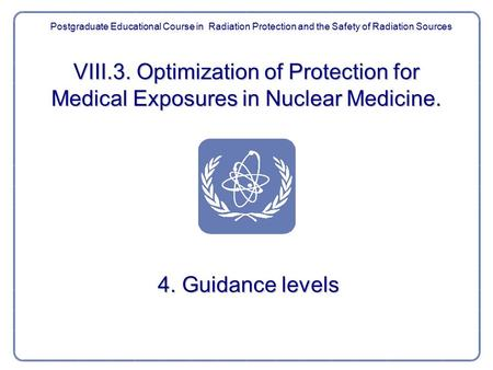 VIII.3. Optimization of Protection for Medical Exposures in Nuclear Medicine. 4. Guidance levels Postgraduate Educational Course in Radiation Protection.