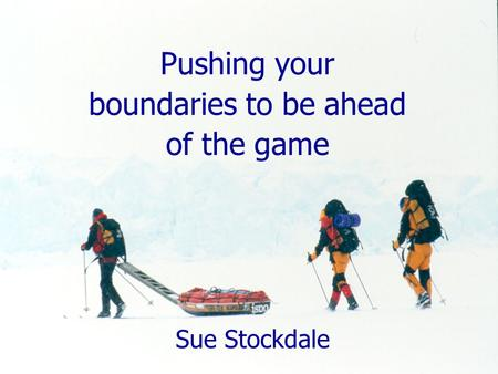 Pushing your boundaries to be ahead of the game Sue Stockdale.