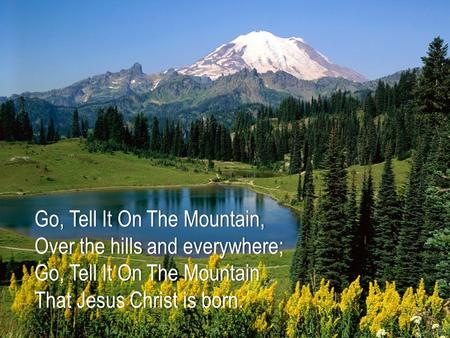 Go, Tell It On The Mountain, Over the hills and everywhere; Go, Tell It On The Mountain That Jesus Christ is born.