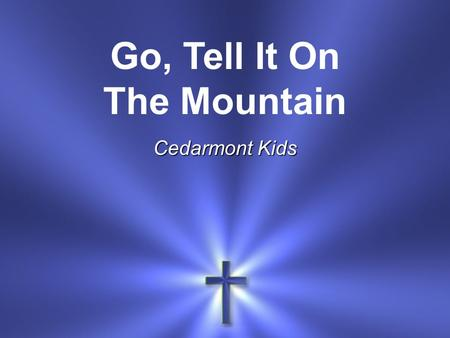 Go, Tell It On The Mountain Cedarmont Kids. Go, tell it on the mountain Over the hills and everywhere Go, tell it on the mountain That Jesus Christ is.