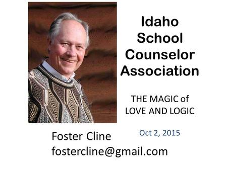 Foster Cline Idaho School Counselor Association THE MAGIC of LOVE AND LOGIC Oct 2, 2015.