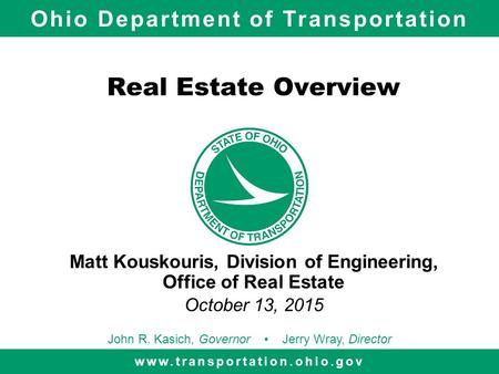Ohio Department of Transportation www.transportation.ohio.gov John R. Kasich, Governor Jerry Wray, Director Real Estate Overview Matt Kouskouris, Division.