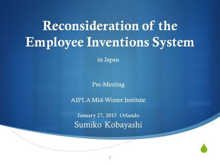  Reconsideration of the Employee Inventions System in Japan Pre-Meeting AIPLA Mid-Winter Institute January 27, 2015 Orlando Sumiko Kobayashi 1.