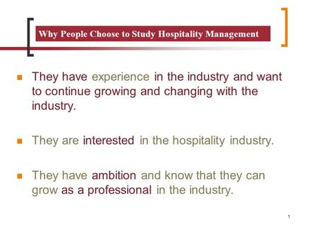 Why People Choose to Study Hospitality Management They have experience in the industry and want to continue growing and changing with the industry. They.