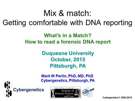 Mark W Perlin, PhD, MD, PhD Cybergenetics, Pittsburgh, PA Cybergenetics © 2003-2015 Duquesne University October, 2015 Pittsburgh, PA What's in a Match?