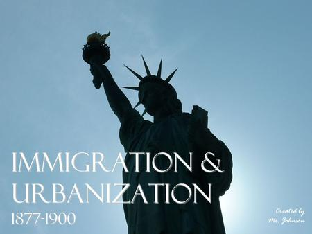 Immigration & Urbanization 1877-1900 Created by Mr. Johnson.