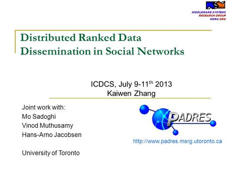 MIDDLEWARE SYSTEMS RESEARCH GROUP MSRG.ORG Distributed Ranked Data Dissemination in Social Networks Joint work with: Mo Sadoghi Vinod Muthusamy Hans-Arno.
