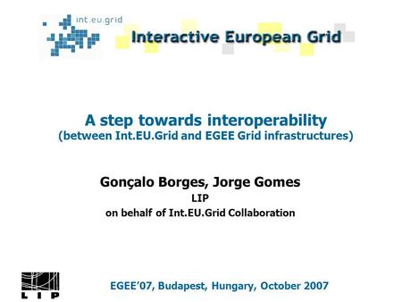 A step towards interoperability (between Int.EU.Grid and EGEE Grid infrastructures) Gonçalo Borges, Jorge Gomes LIP on behalf of Int.EU.Grid Collaboration.