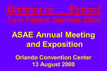 Distinct or … Extinct Tom Peters Seminar2000 ASAE Annual Meeting and Exposition Orlando Convention Center 13 August 2000.
