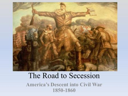 The Road to Secession America's Descent into Civil War 1850-1860.