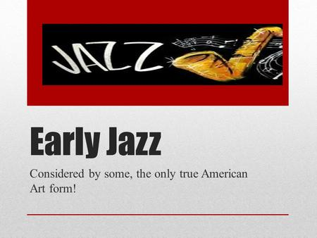 Early Jazz Considered by some, the only true American Art form!