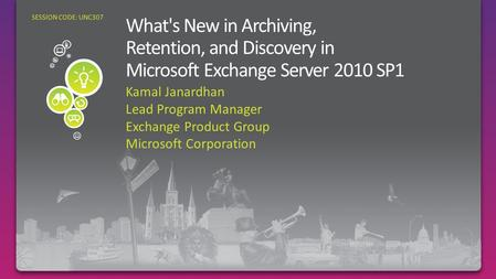 Kamal Janardhan Lead Program Manager Exchange Product Group Microsoft Corporation SESSION CODE: UNC307 Archiving, Retention and Discovery in Exchange Server.