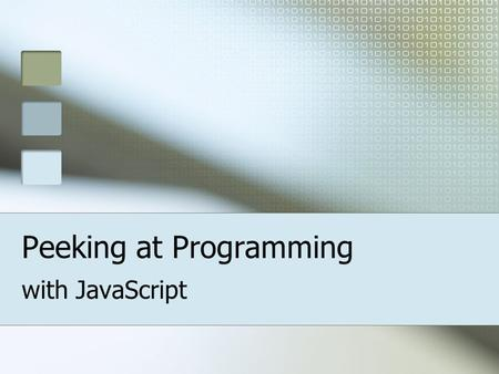 Peeking at Programming with JavaScript. So what's JavaScript ? A programming language built into your Web Browser program. Adds fun and interactivity.