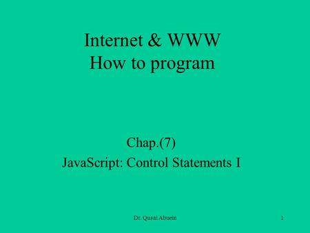 Dr. Qusai Abuein1 Internet & WWW How to program Chap.(7) JavaScript: Control Statements I.