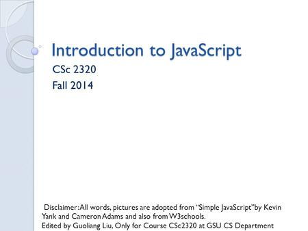 "Introduction to JavaScript CSc 2320 Fall 2014 Disclaimer: All words, pictures are adopted from ""Simple JavaScript""by Kevin Yank and Cameron Adams and also."