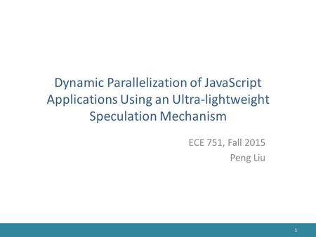 Dynamic Parallelization of JavaScript Applications Using an Ultra-lightweight Speculation Mechanism ECE 751, Fall 2015 Peng Liu 1.