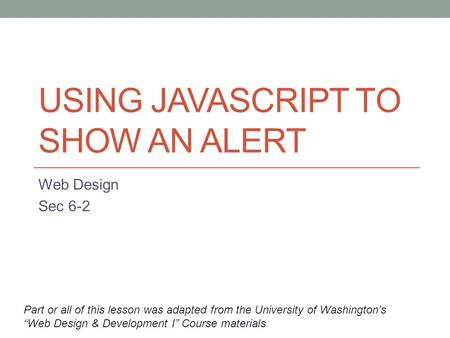 "USING JAVASCRIPT TO SHOW AN ALERT Web Design Sec 6-2 Part or all of this lesson was adapted from the University of Washington's ""Web Design & Development."