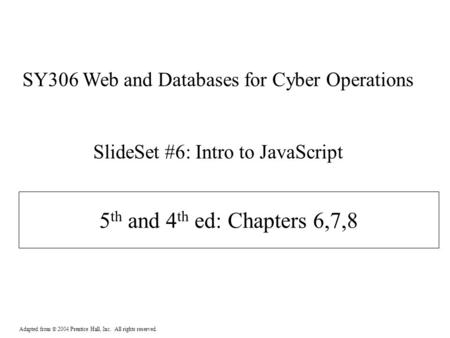 Adapted from  2004 Prentice Hall, Inc. All rights reserved. 5 th and 4 th ed: Chapters 6,7,8 SY306 Web and Databases for Cyber Operations SlideSet #6: