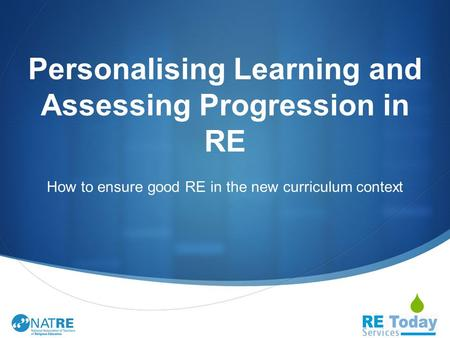  Personalising Learning and Assessing Progression in RE How to ensure good RE in the new curriculum context.