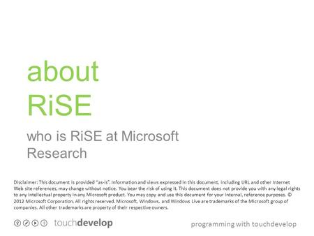 "Programming with touchdevelop about RiSE who is RiSE at Microsoft Research Disclaimer: This document is provided ""as-is"". Information and views expressed."