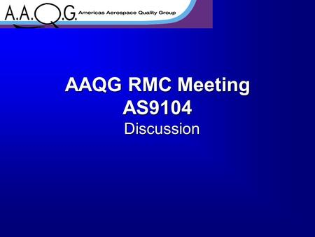 AAQG RMC Meeting AS9104 Discussion. Purpose The AS9104 document will be reviewed and revised in 2006. This is a general discussion and your opportunity.
