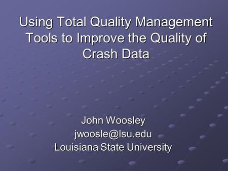 Using Total Quality Management Tools to Improve the Quality of Crash Data John Woosley Louisiana State University.