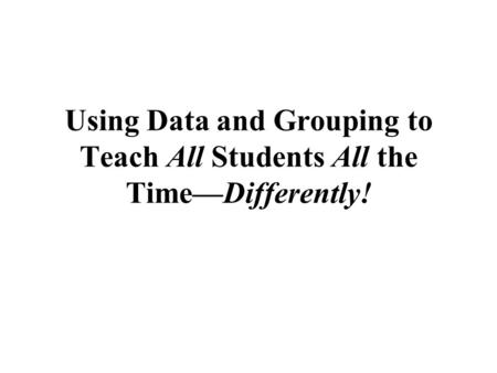 Using Data and Grouping to Teach All Students All the Time—Differently!