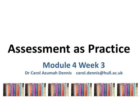 Assessment as Practice Module 4 Week 3 Dr Carol Azumah Dennis