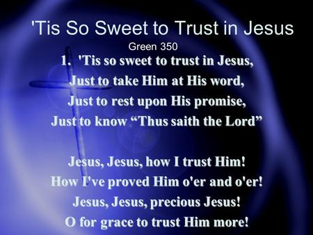 "'Tis So Sweet to Trust in Jesus 1. 'Tis so sweet to trust in Jesus, Just to take Him at His word, Just to rest upon His promise, Just to know ""Thus saith."