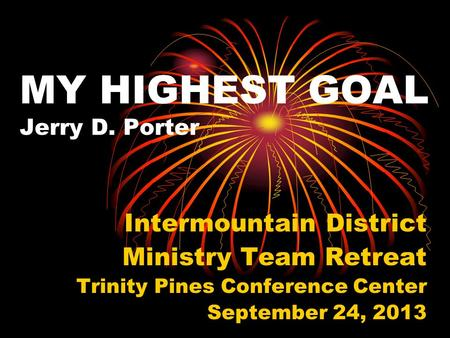 MY HIGHEST GOAL Jerry D. Porter Intermountain District Ministry Team Retreat Trinity Pines Conference Center September 24, 2013.