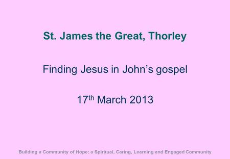 St. James the Great, Thorley Finding Jesus in John's gospel 17 th March 2013 Building a Community of Hope: a Spiritual, Caring, Learning and Engaged Community.