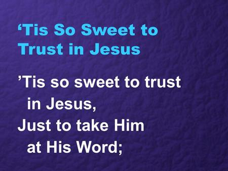 'Tis So Sweet to Trust in Jesus 'Tis so sweet to trust in Jesus, Just to take Him at His Word;