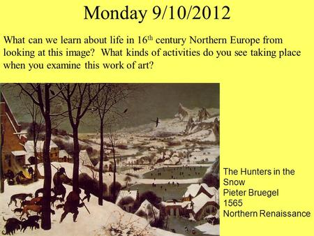 Monday 9/10/2012 The Hunters in the Snow Pieter Bruegel 1565 Northern Renaissance What can we learn about life in 16 th century Northern Europe from looking.