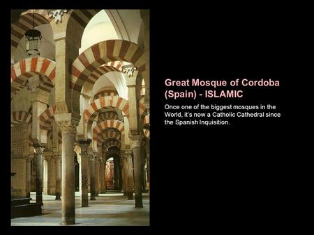 Great Mosque of Cordoba (Spain) - ISLAMIC Once one of the biggest mosques in the World, it's now a Catholic Cathedral since the Spanish Inquisition.