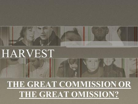 THE GREAT COMMISSION OR THE GREAT OMISSION? HARVEST.