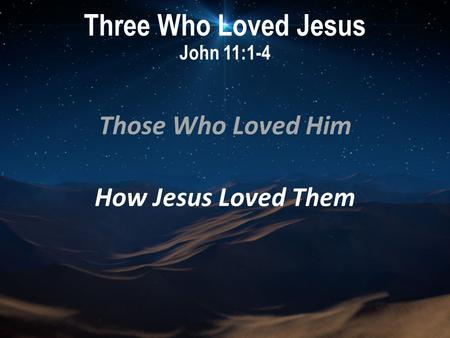 Three Who Loved Jesus John 11:1-4 Those Who Loved Him How Jesus Loved Them.