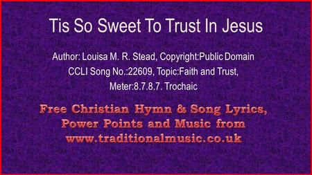Tis So Sweet To Trust In Jesus Author: Louisa M. R. Stead, Copyright:Public Domain CCLI Song No.:22609, Topic:Faith and Trust, Meter:8.7.8.7. Trochaic.