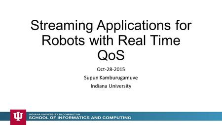 Streaming Applications for Robots with Real Time QoS Oct-28-2015 Supun Kamburugamuve Indiana University.