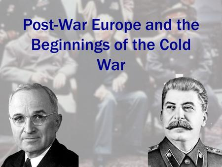 Post-War Europe and the Beginnings of the Cold War.
