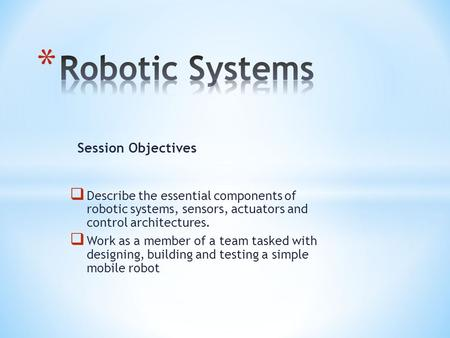  Describe the essential components of robotic systems, sensors, actuators and control architectures.  Work as a member of a team tasked with designing,
