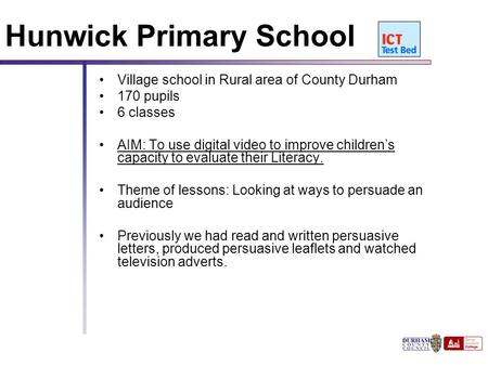 111 Hunwick Primary School Village school in Rural area of County Durham 170 pupils 6 classes AIM: To use digital video to improve children's capacity.
