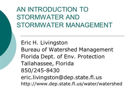 AN INTRODUCTION TO STORMWATER AND STORMWATER MANAGEMENT Eric H. Livingston Bureau of Watershed Management Florida Dept. of Env. Protection Tallahassee,