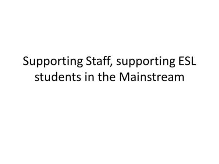 Supporting Staff, supporting ESL students in the Mainstream.