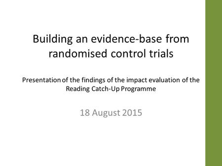 Building an evidence-base from randomised control trials Presentation of the findings of the impact evaluation of the Reading Catch-Up Programme 18 August.