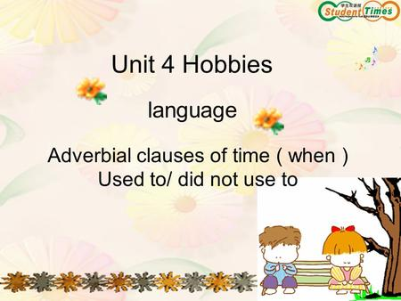 Unit 4 Hobbies language Adverbial clauses of time ( when ) Used to/ did not use to.