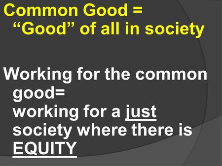 "Common Good = ""Good"" of all in society Working for the common good= working for a just society where there is EQUITY."